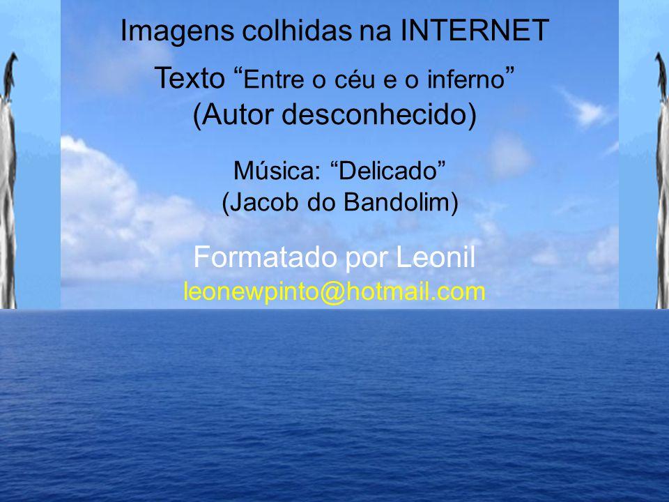 Imagens colhidas na INTERNET Texto Entre o céu e o inferno (Autor desconhecido) Formatado por Leonil leonewpinto@hotmail.com Música: Delicado (Jacob do Bandolim)