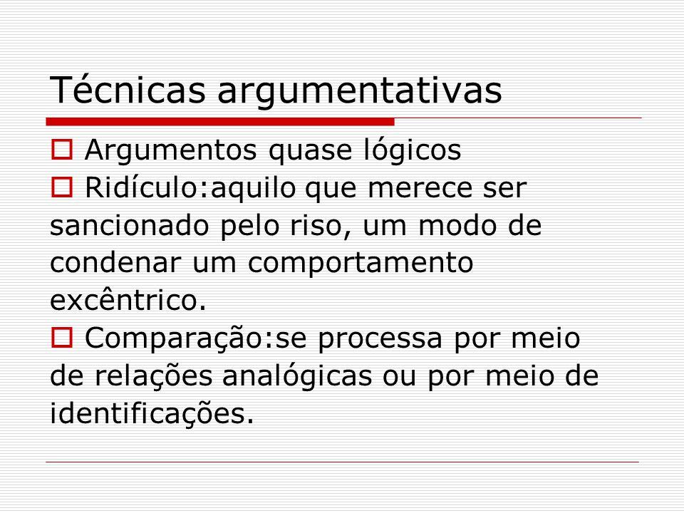 Técnicas argumentativas  Argumentos quase lógicos  Ridículo:aquilo que merece ser sancionado pelo riso, um modo de condenar um comportamento excêntr