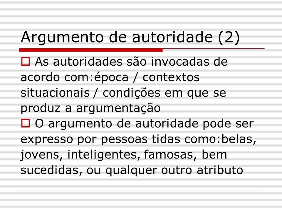 Argumento de autoridade (2)  As autoridades são invocadas de acordo com:época / contextos situacionais / condições em que se produz a argumentação  O argumento de autoridade pode ser expresso por pessoas tidas como:belas, jovens, inteligentes, famosas, bem sucedidas, ou qualquer outro atributo