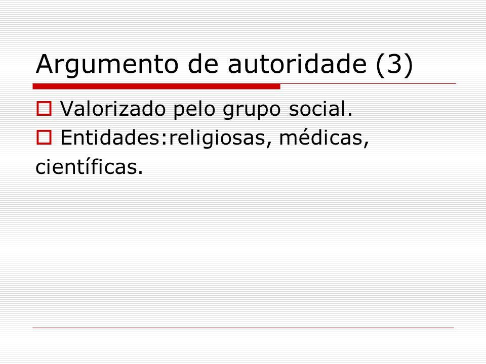 Argumento de autoridade (3)  Valorizado pelo grupo social.  Entidades:religiosas, médicas, científicas.