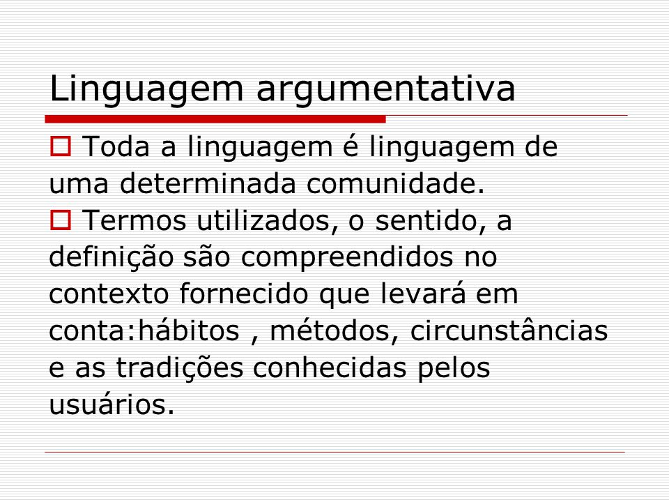 Linguagem argumentativa  Toda a linguagem é linguagem de uma determinada comunidade.  Termos utilizados, o sentido, a definição são compreendidos no