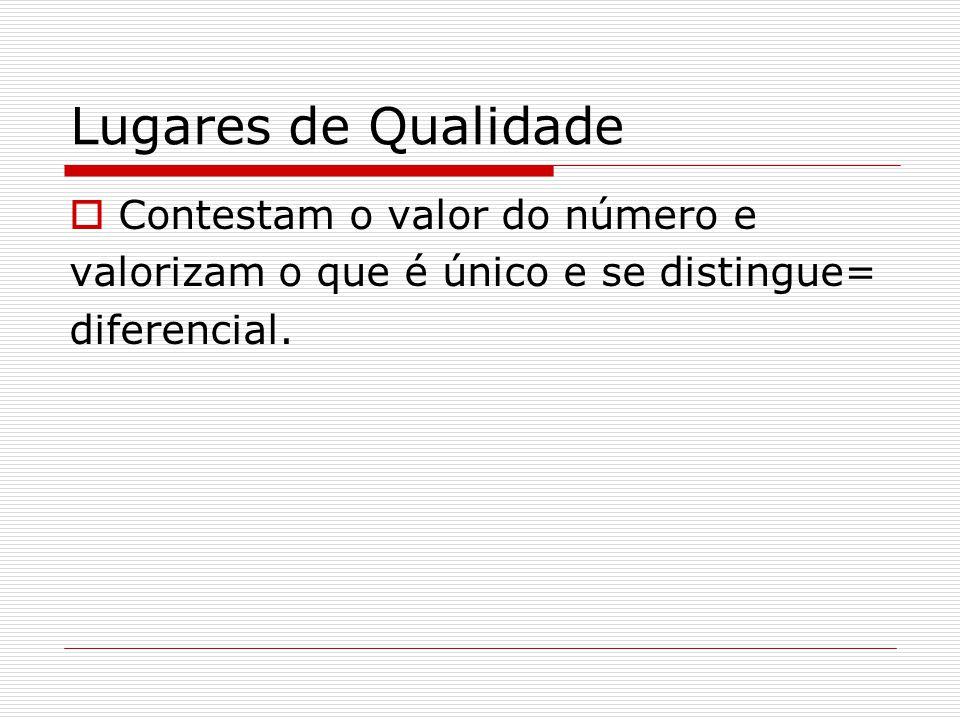 Lugares de Qualidade  Contestam o valor do número e valorizam o que é único e se distingue= diferencial.
