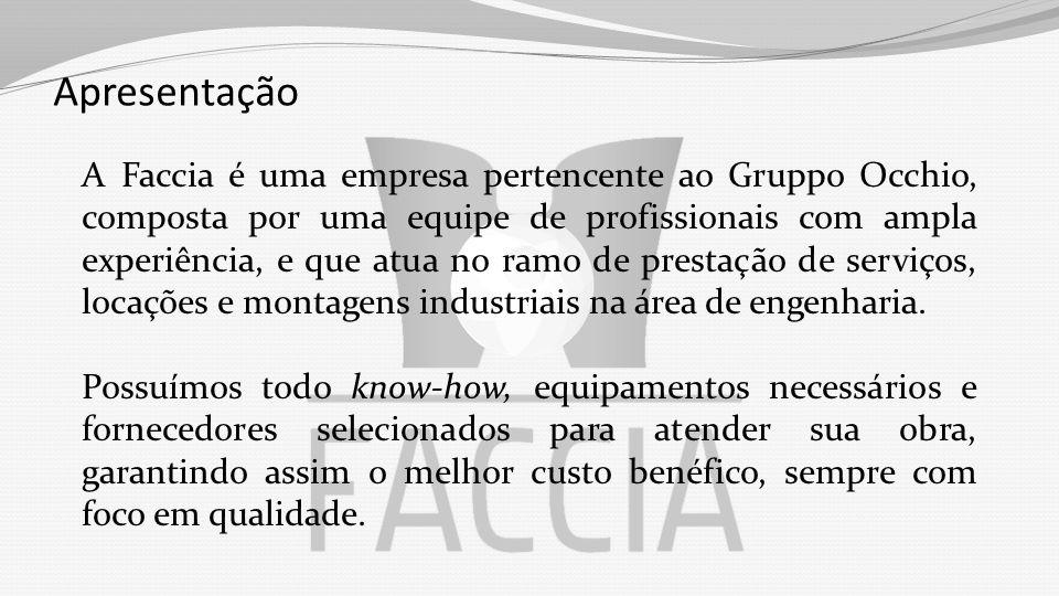 Apresentação A Faccia é uma empresa pertencente ao Gruppo Occhio, composta por uma equipe de profissionais com ampla experiência, e que atua no ramo de prestação de serviços, locações e montagens industriais na área de engenharia.