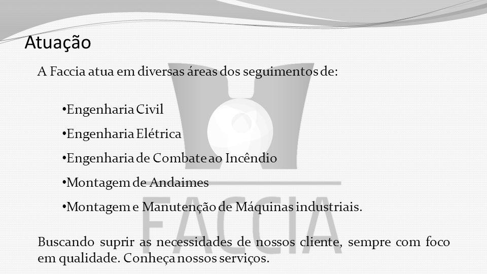 Atuação A Faccia atua em diversas áreas dos seguimentos de: Engenharia Civil Engenharia Elétrica Engenharia de Combate ao Incêndio Montagem de Andaimes Montagem e Manutenção de Máquinas industriais.