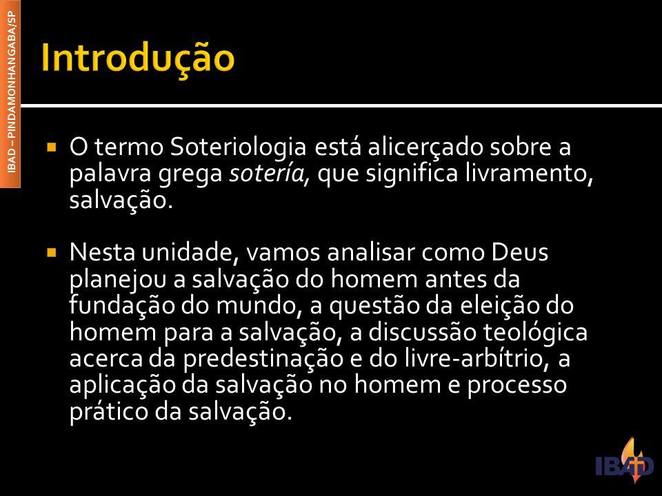IBAD – PINDAMONHANGABA/SP  O termo Soteriologia está alicerçado sobre a palavra grega sotería, que significa livramento, salvação.  Nesta unidade, v