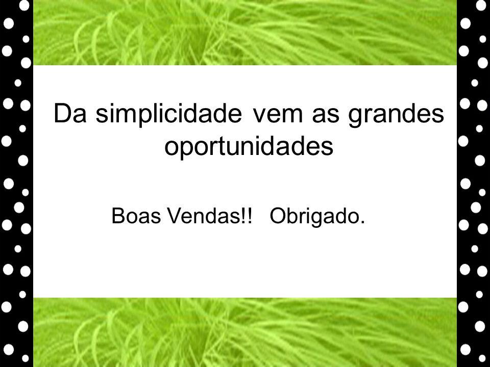 Da simplicidade vem as grandes oportunidades Boas Vendas!! Obrigado.