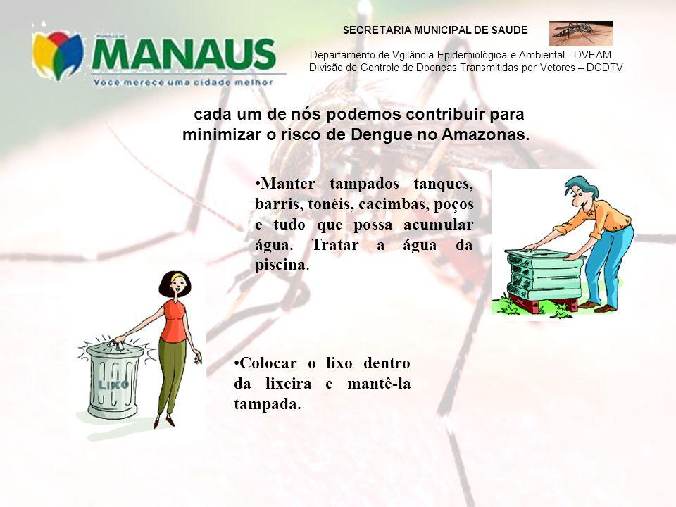cada um de nós podemos contribuir para minimizar o risco de Dengue no Amazonas. Manter tampados tanques, barris, tonéis, cacimbas, poços e tudo que po
