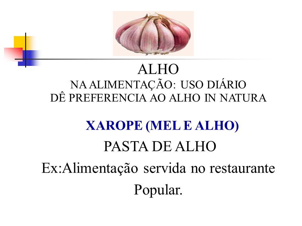 ALHO NA ALIMENTAÇÃO: USO DIÁRIO DÊ PREFERENCIA AO ALHO IN NATURA - XAROPE (MEL E ALHO) PASTA DE ALHO Ex:Alimentação servida no restaurante Popular.
