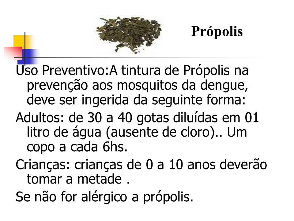 Uso Preventivo:A tintura de Própolis na prevenção aos mosquitos da dengue, deve ser ingerida da seguinte forma: Adultos: de 30 a 40 gotas diluídas em 01 litro de água (ausente de cloro)..
