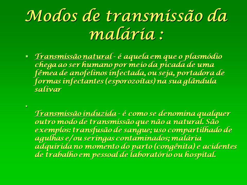 Modos de transmissão da malária :  Transmissão natural - é aquela em que o plasmódio chega ao ser humano por meio da picada de uma fêmea de anofelino