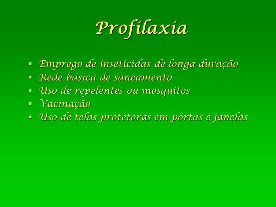 Profilaxia  Emprego de inseticidas de longa duração  Rede básica de saneamento  Uso de repelentes ou mosquitos  Vacinação  Uso de telas protetora