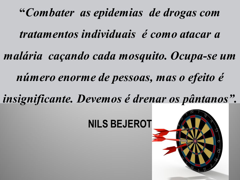"""""""Combater as epidemias de drogas com tratamentos individuais é como atacar a malária caçando cada mosquito. Ocupa-se um número enorme de pessoas, mas"""