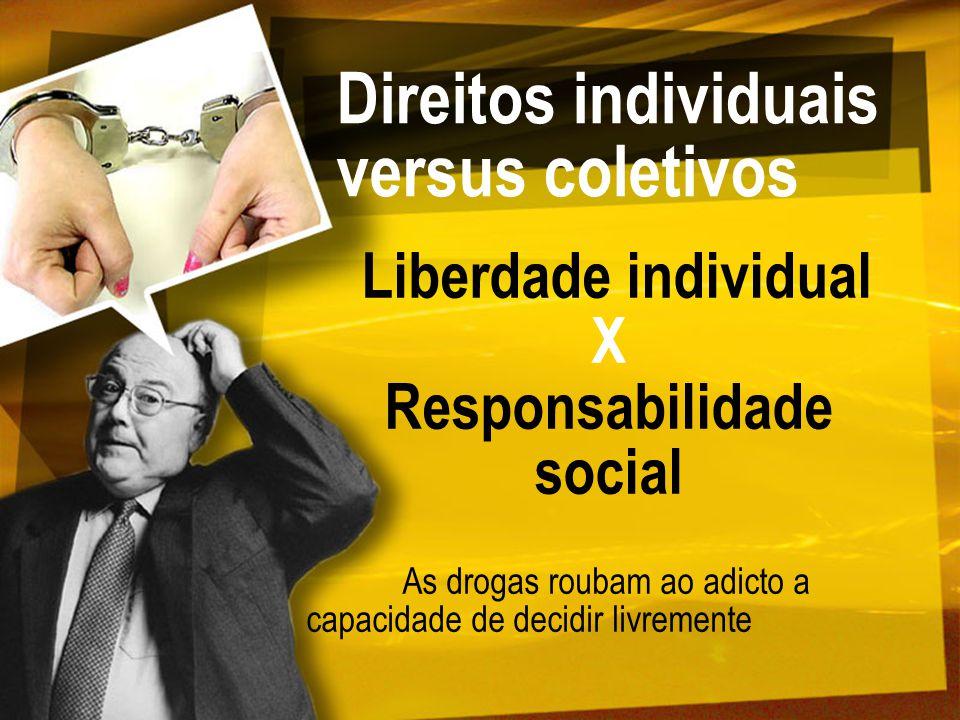 Direitos individuais versus coletivos Liberdade individual X Responsabilidade social As drogas roubam ao adicto a capacidade de decidir livremente