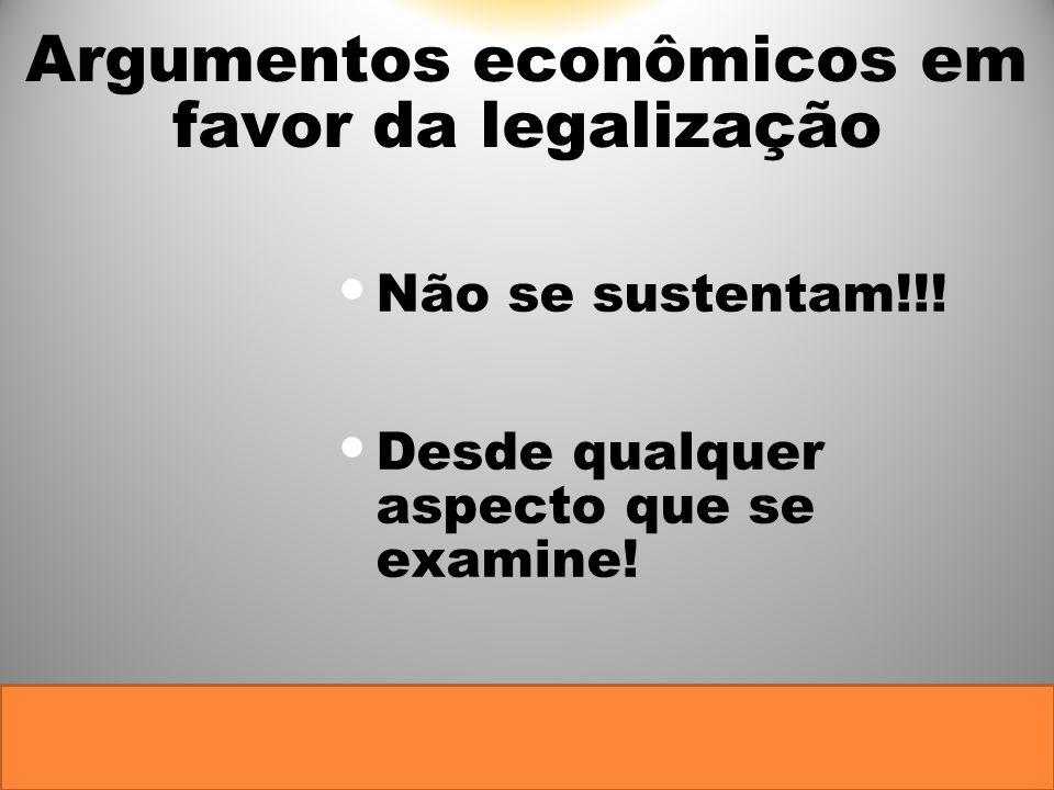 Argumentos econômicos em favor da legalização Não se sustentam!!! Desde qualquer aspecto que se examine!