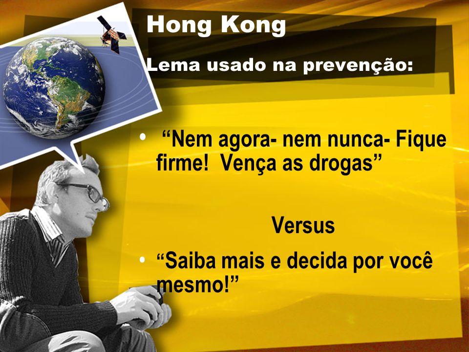 """Hong Kong Lema usado na prevenção: """"Nem agora- nem nunca- Fique firme! Vença as drogas"""" Versus """" Saiba mais e decida por você mesmo!"""""""