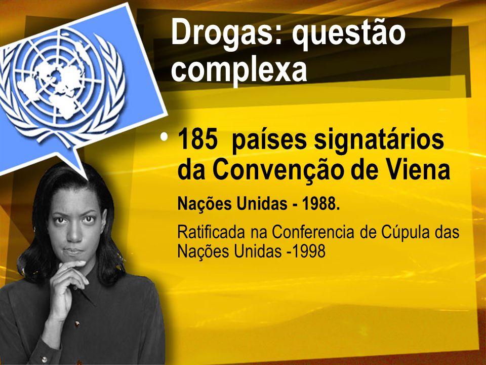 Drogas: questão complexa 185 países signatários da Convenção de Viena Nações Unidas - 1988. Ratificada na Conferencia de Cúpula das Nações Unidas -199