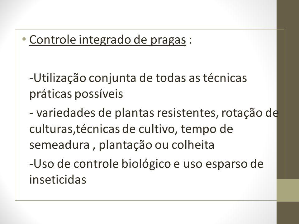 Controle integrado de pragas : -Utilização conjunta de todas as técnicas práticas possíveis - variedades de plantas resistentes, rotação de culturas,t