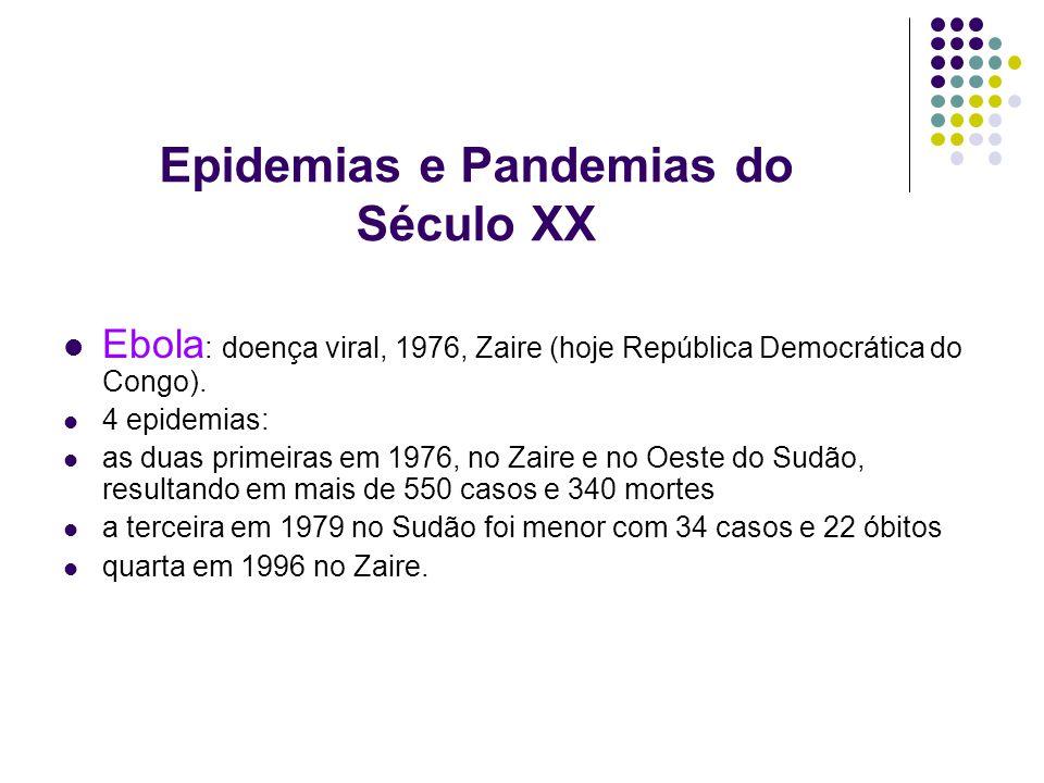 Epidemias e Pandemias do Século XX Ebola : doença viral, 1976, Zaire (hoje República Democrática do Congo). 4 epidemias: as duas primeiras em 1976, no