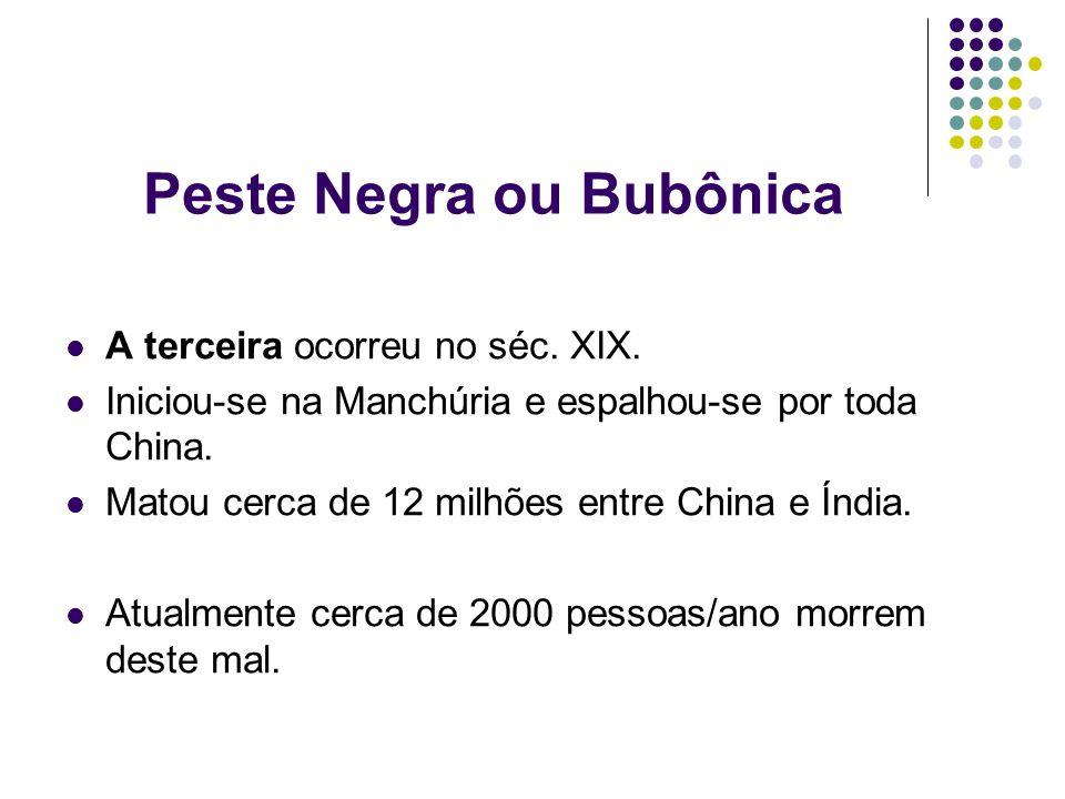 Peste Negra ou Bubônica A terceira ocorreu no séc. XIX. Iniciou-se na Manchúria e espalhou-se por toda China. Matou cerca de 12 milhões entre China e