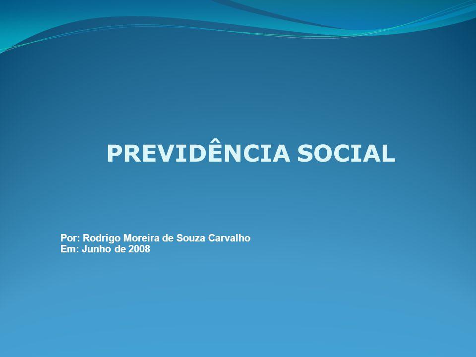 PREVIDÊNCIA SOCIAL Por: Rodrigo Moreira de Souza Carvalho Em: Junho de 2008