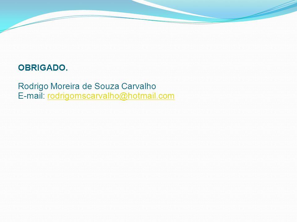 OBRIGADO. Rodrigo Moreira de Souza Carvalho E-mail: rodrigomscarvalho@hotmail.comrodrigomscarvalho@hotmail.com