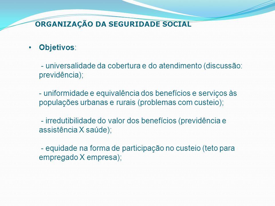 Objetivos: - universalidade da cobertura e do atendimento (discussão: previdência); - uniformidade e equivalência dos benefícios e serviços às populaç