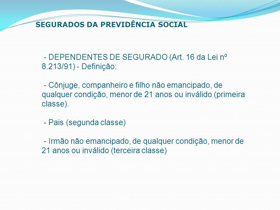- DEPENDENTES DE SEGURADO (Art. 16 da Lei nº 8.213/91) - Definição: - Cônjuge, companheiro e filho não emancipado, de qualquer condição, menor de 21 a
