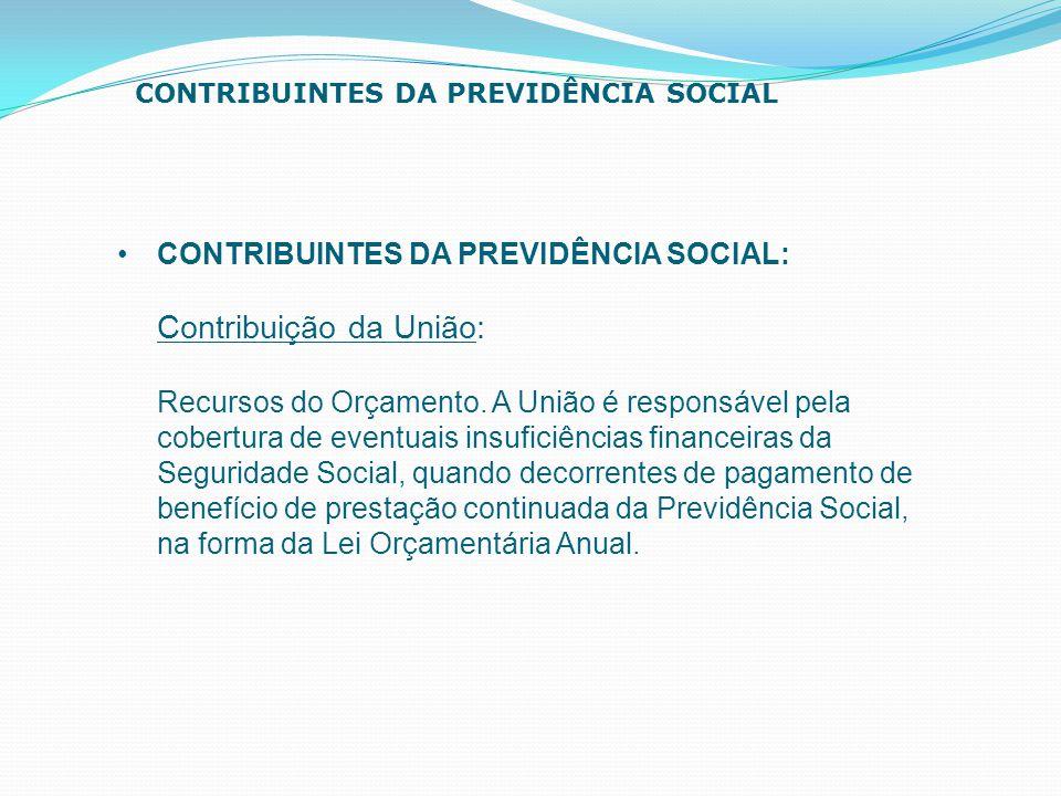 CONTRIBUINTES DA PREVIDÊNCIA SOCIAL: Contribuição da União: Recursos do Orçamento. A União é responsável pela cobertura de eventuais insuficiências fi