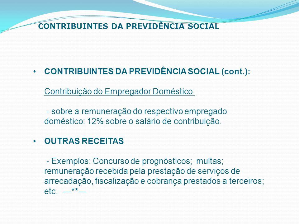 CONTRIBUINTES DA PREVIDÊNCIA SOCIAL (cont.): Contribuição do Empregador Doméstico: - sobre a remuneração do respectivo empregado doméstico: 12% sobre