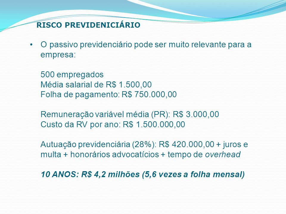 O passivo previdenciário pode ser muito relevante para a empresa: 500 empregados Média salarial de R$ 1.500,00 Folha de pagamento: R$ 750.000,00 Remun