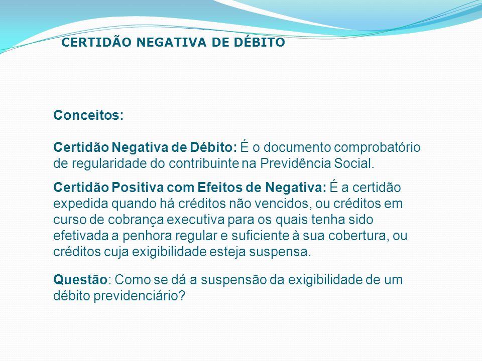Conceitos: Certidão Negativa de Débito: É o documento comprobatório de regularidade do contribuinte na Previdência Social. CERTIDÃO NEGATIVA DE DÉBITO