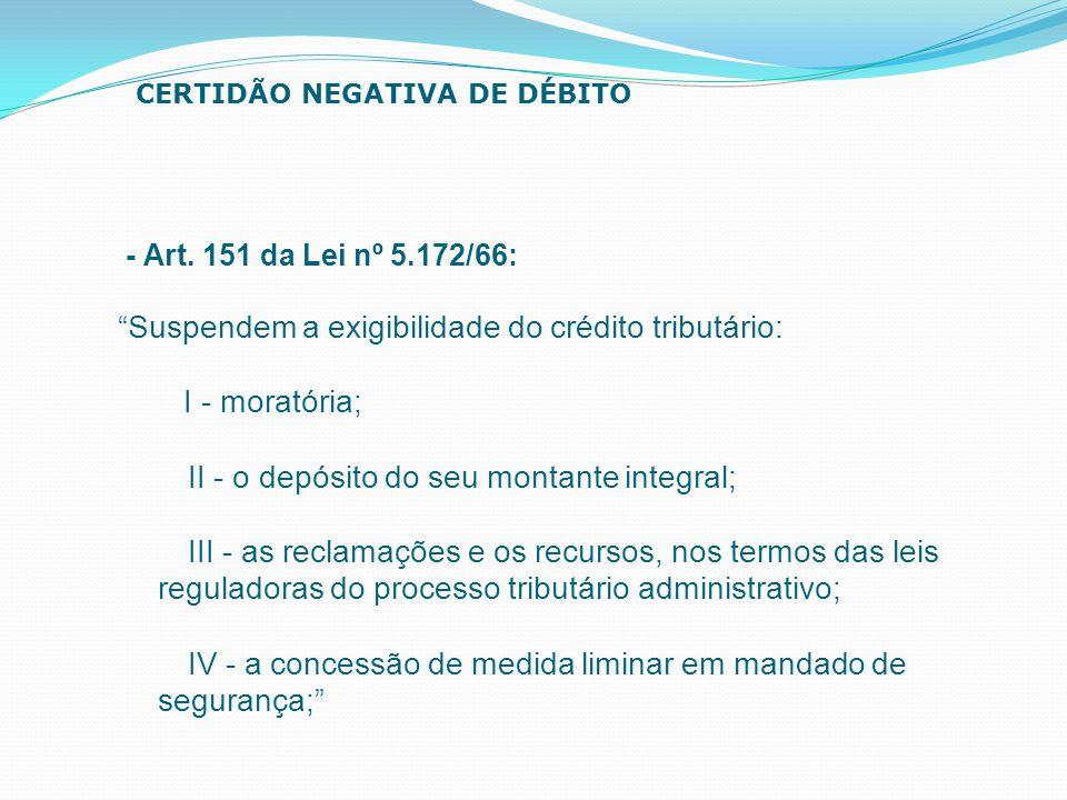 """- Art. 151 da Lei nº 5.172/66: """"Suspendem a exigibilidade do crédito tributário: I - moratória; II - o depósito do seu montante integral; III - as rec"""