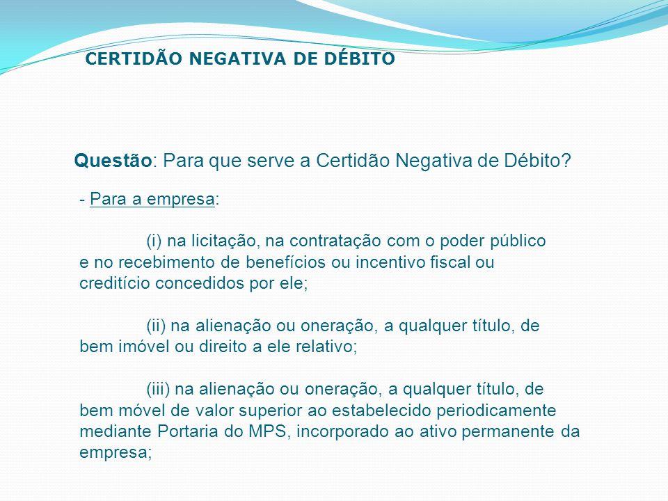 Questão: Para que serve a Certidão Negativa de Débito? CERTIDÃO NEGATIVA DE DÉBITO - Para a empresa: (i) na licitação, na contratação com o poder públ