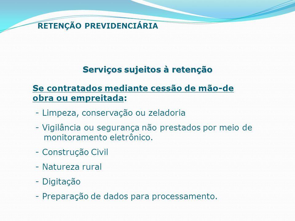 Serviços sujeitos à retenção Se contratados mediante cessão de mão-de obra ou empreitada: - Limpeza, conservação ou zeladoria - Vigilância ou seguranç