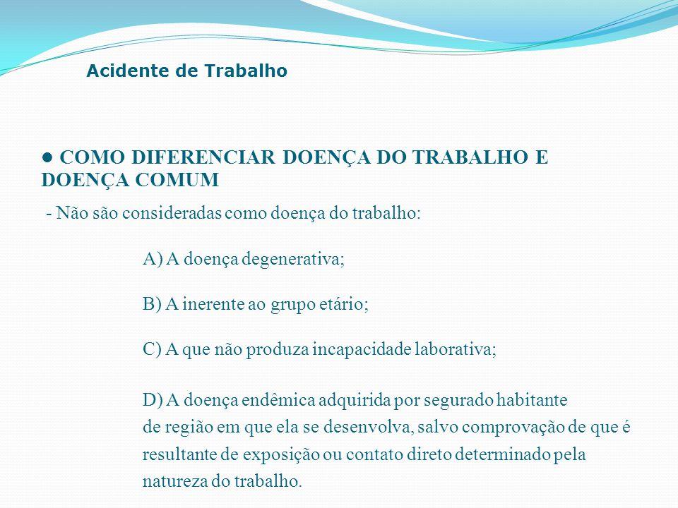 COMO DIFERENCIAR DOENÇA DO TRABALHO E DOENÇA COMUM - Não são consideradas como doença do trabalho: Acidente de Trabalho B) A inerente ao grupo etário;