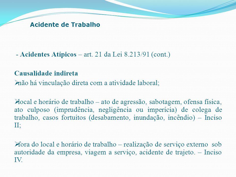 - Acidentes Atípicos – art. 21 da Lei 8.213/91 (cont.) Causalidade indireta  não há vinculação direta com a atividade laboral;  local e horário de t