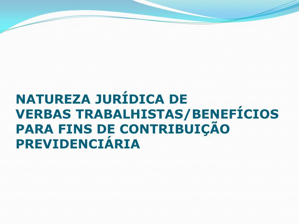 NATUREZA JURÍDICA DE VERBAS TRABALHISTAS/BENEFÍCIOS PARA FINS DE CONTRIBUIÇÃO PREVIDENCIÁRIA