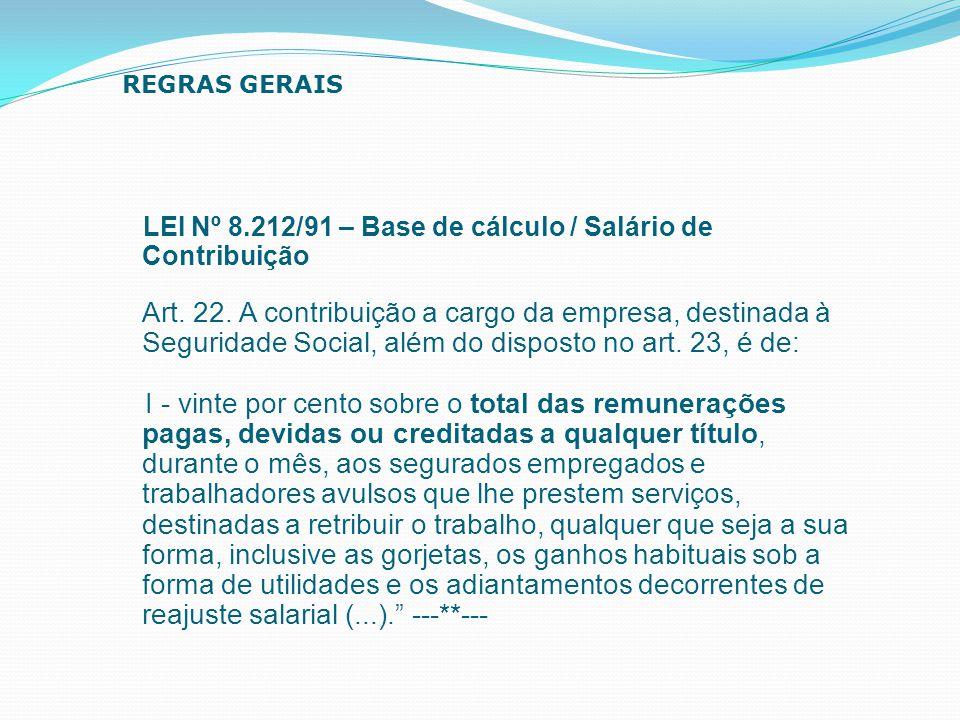 LEI Nº 8.212/91 – Base de cálculo / Salário de Contribuição Art. 22. A contribuição a cargo da empresa, destinada à Seguridade Social, além do dispost