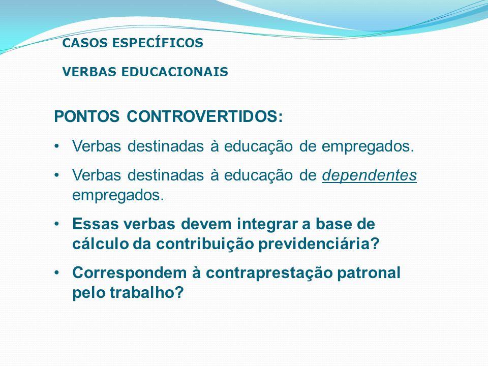 PONTOS CONTROVERTIDOS: Verbas destinadas à educação de empregados. Verbas destinadas à educação de dependentes empregados. Essas verbas devem integrar