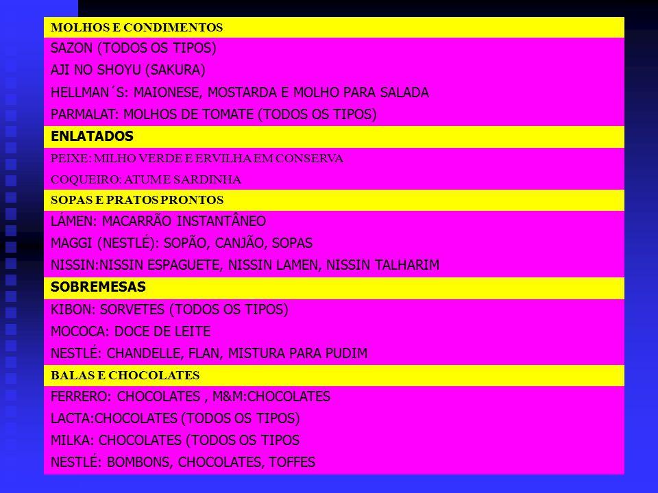 MOLHOS E CONDIMENTOS SAZON (TODOS OS TIPOS) AJI NO SHOYU (SAKURA) HELLMAN´S: MAIONESE, MOSTARDA E MOLHO PARA SALADA PARMALAT: MOLHOS DE TOMATE (TODOS OS TIPOS) ENLATADOS PEIXE: MILHO VERDE E ERVILHA EM CONSERVA COQUEIRO: ATUM E SARDINHA SOPAS E PRATOS PRONTOS LÁMEN: MACARRÃO INSTANTÂNEO MAGGI (NESTLÉ): SOPÃO, CANJÃO, SOPAS NISSIN:NISSIN ESPAGUETE, NISSIN LAMEN, NISSIN TALHARIM SOBREMESAS KIBON: SORVETES (TODOS OS TIPOS) MOCOCA: DOCE DE LEITE NESTLÉ: CHANDELLE, FLAN, MISTURA PARA PUDIM BALAS E CHOCOLATES FERRERO: CHOCOLATES, M&M:CHOCOLATES LACTA:CHOCOLATES (TODOS OS TIPOS) MILKA: CHOCOLATES (TODOS OS TIPOS NESTLÉ: BOMBONS, CHOCOLATES, TOFFES