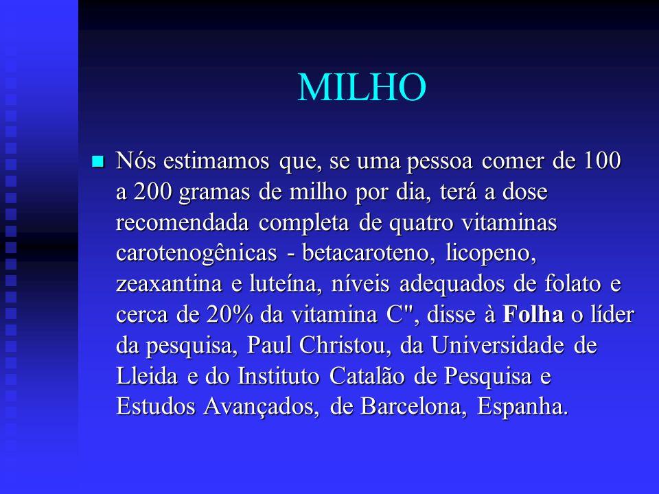 MILHO Nós estimamos que, se uma pessoa comer de 100 a 200 gramas de milho por dia, terá a dose recomendada completa de quatro vitaminas carotenogênica
