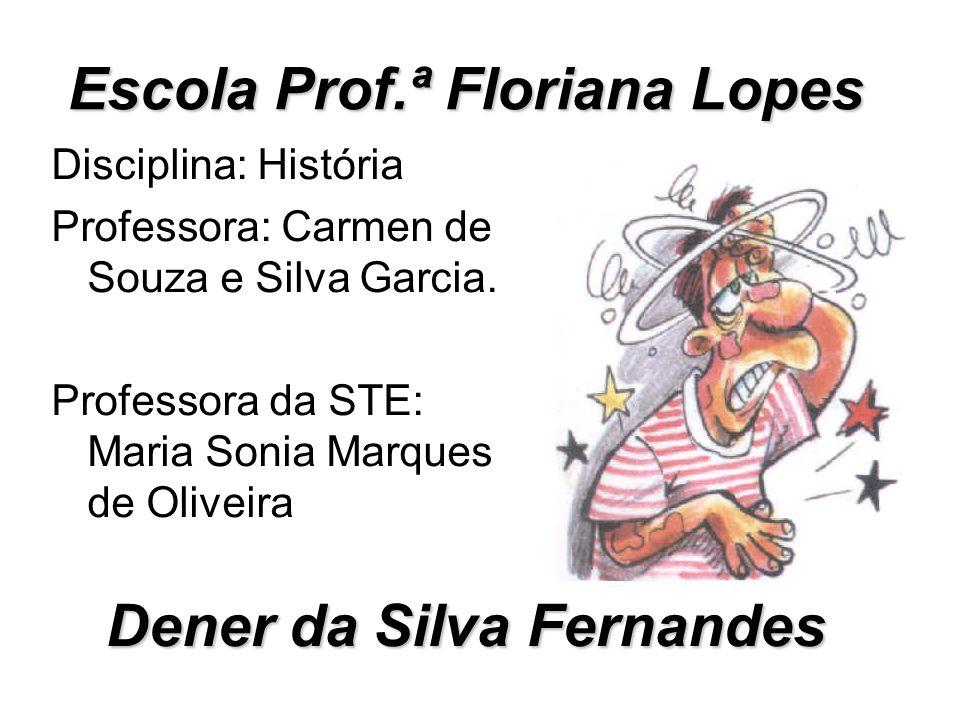 Dener da Silva Fernandes Disciplina: História Professora: Carmen de Souza e Silva Garcia. Professora da STE: Maria Sonia Marques de Oliveira Escola Pr