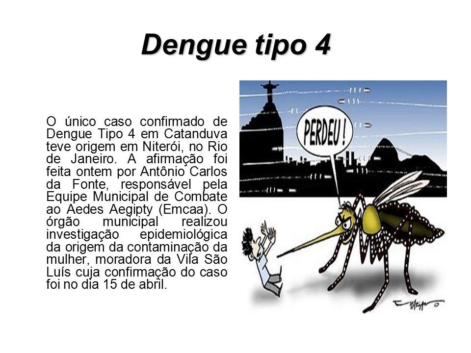 Dengue tipo 4 O único caso confirmado de Dengue Tipo 4 em Catanduva teve origem em Niterói, no Rio de Janeiro. A afirmação foi feita ontem por Antônio
