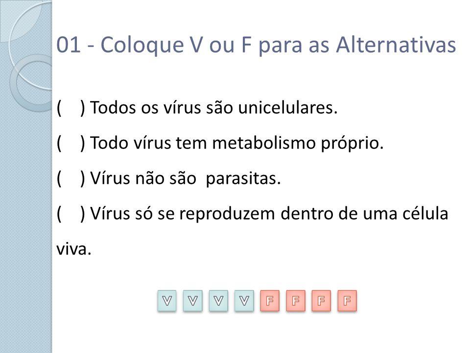 01 - Coloque V ou F para as Alternativas ( ) Todos os vírus são unicelulares. ( ) Todo vírus tem metabolismo próprio. ( ) Vírus não são parasitas. ( )