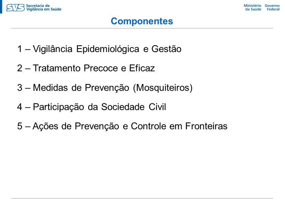 Componentes 1 – Vigilância Epidemiológica e Gestão 2 – Tratamento Precoce e Eficaz 3 – Medidas de Prevenção (Mosquiteiros) 4 – Participação da Socieda