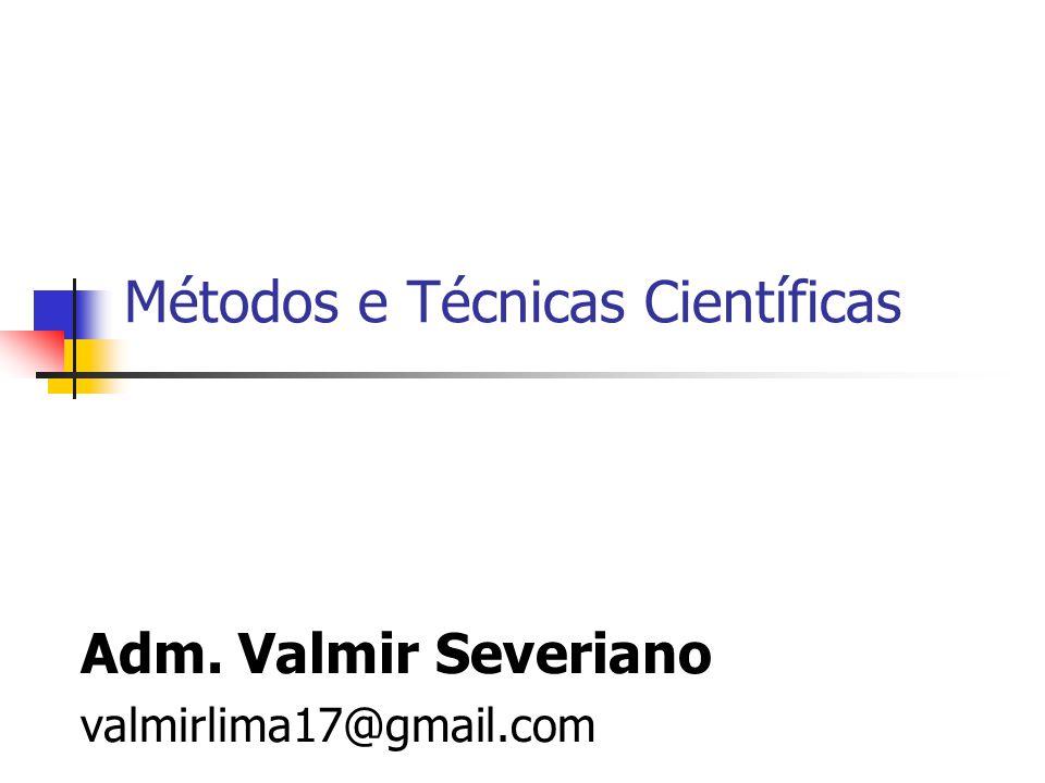 Métodos e Técnicas Científicas Adm. Valmir Severiano valmirlima17@gmail.com