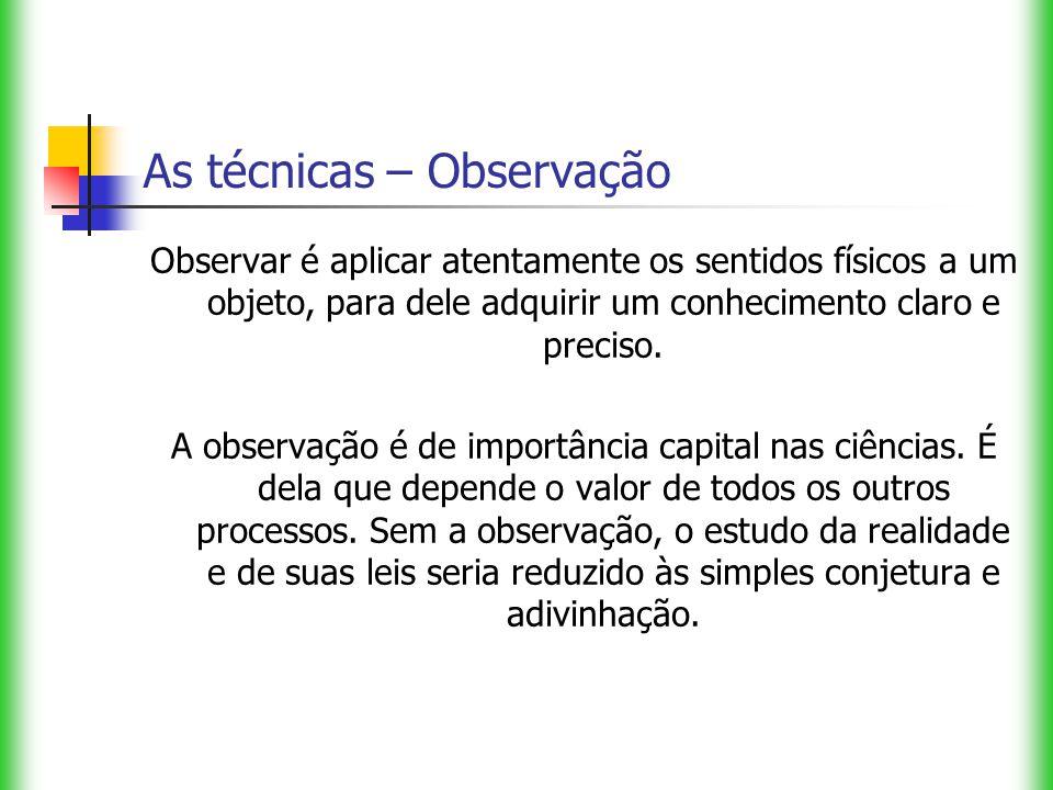 As técnicas – Observação Observar é aplicar atentamente os sentidos físicos a um objeto, para dele adquirir um conhecimento claro e preciso. A observa