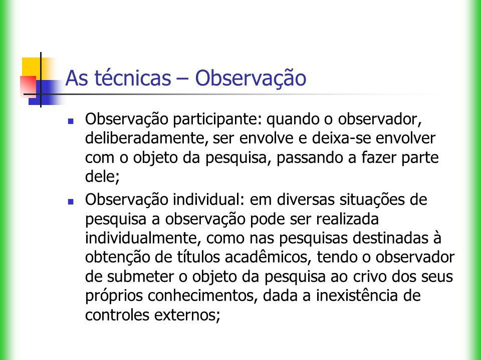 As técnicas – Observação Observação participante: quando o observador, deliberadamente, ser envolve e deixa-se envolver com o objeto da pesquisa, pass