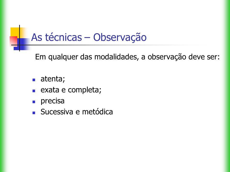 As técnicas – Observação Em qualquer das modalidades, a observação deve ser: atenta; exata e completa; precisa Sucessiva e metódica