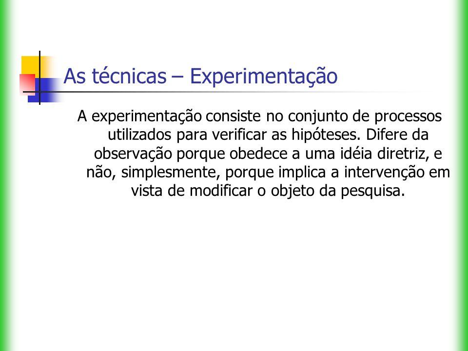 As técnicas – Experimentação A experimentação consiste no conjunto de processos utilizados para verificar as hipóteses. Difere da observação porque ob